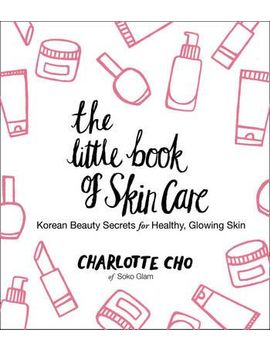 the-little-book-of-skin-care-:-korean-beauty-secrets-for-healthy,-glowing-skin by charlotte-cho